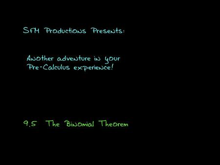 SFM Productions Presents: Another adventure in your Pre-Calculus experience! 9.5The Binomial Theorem.