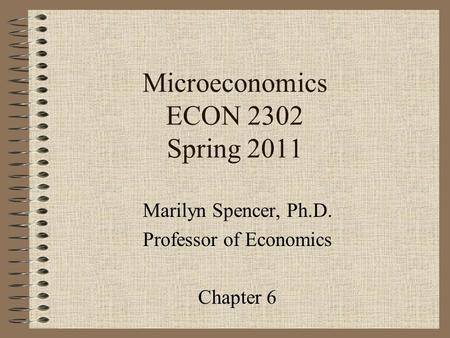 Microeconomics ECON 2302 Spring 2011 Marilyn Spencer, Ph.D. Professor of Economics Chapter 6.