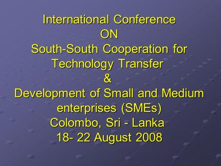 International Conference ON South-South Cooperation for Technology Transfer & Development of Small and Medium enterprises (SMEs) Colombo, Sri - Lanka 18-