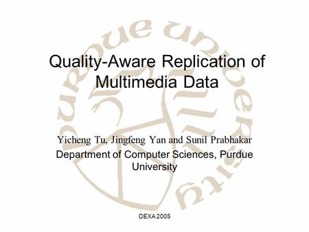 DEXA 2005 Quality-Aware Replication of Multimedia Data Yicheng Tu, Jingfeng Yan and Sunil Prabhakar Department of Computer Sciences, Purdue University.