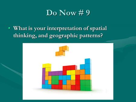 Do Now # 9 What is your interpretation of spatial thinking, and geographic patterns?