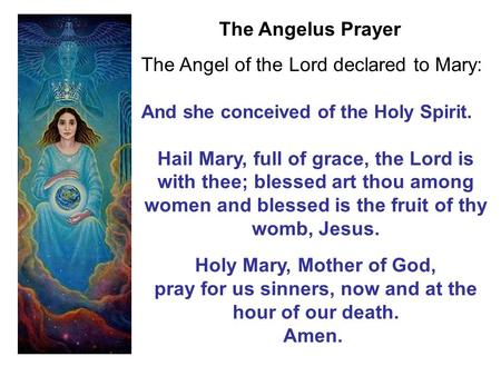 The Angel of the Lord declared to Mary: And she conceived of the Holy Spirit. Hail Mary, full of grace, the Lord is with thee; blessed art thou among women.