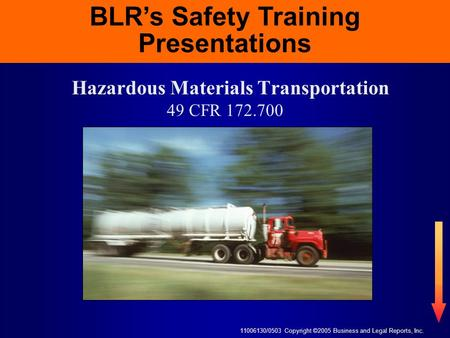 11006130/0503 Copyright ©2005 Business and Legal Reports, Inc. BLR's Safety Training Presentations Hazardous Materials Transportation 49 CFR 172.700 BLR's.