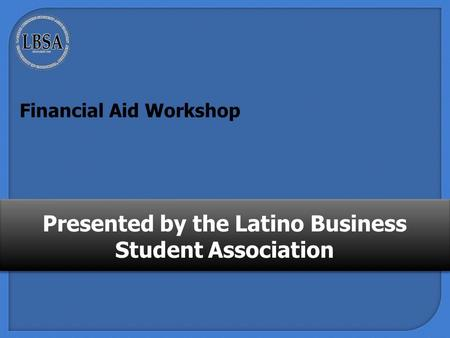 Presented by the Latino Business Student Association Financial Aid Workshop.