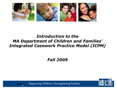 10/2009 1 Introduction to the MA Department of Children and Families' Integrated Casework Practice Model (ICPM) Fall 2009.