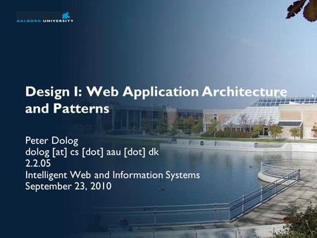 Design I: Web Application Architecture and Patterns Peter Dolog dolog [at] cs [dot] aau [dot] dk 2.2.05 Intelligent Web and Information Systems September.