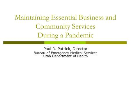 Maintaining Essential Business and Community Services During a Pandemic Paul R. Patrick, Director Bureau of Emergency Medical Services Utah Department.
