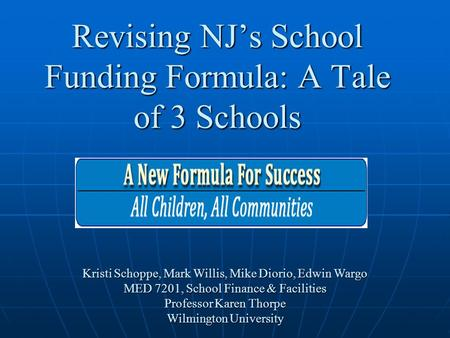 Revising NJ's School Funding Formula: A Tale of 3 Schools Kristi Schoppe, Mark Willis, Mike Diorio, Edwin Wargo MED 7201, School Finance & Facilities Professor.