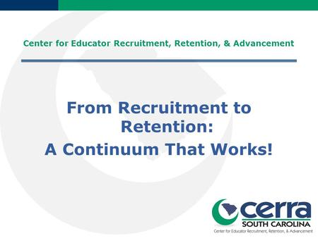 Center for Educator Recruitment, Retention, & Advancement From Recruitment to Retention: A Continuum That Works!