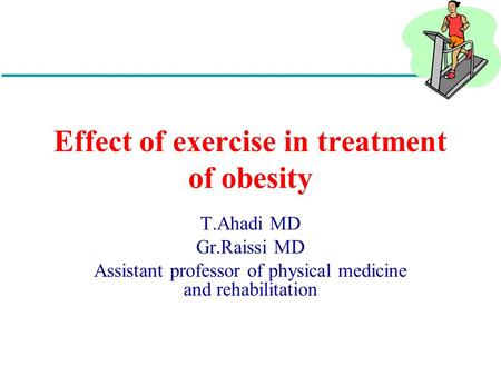 Effect of exercise in treatment of obesity T.Ahadi MD Gr.Raissi MD Assistant professor of physical medicine and rehabilitation.