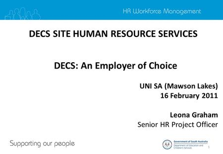 1 DECS SITE HUMAN RESOURCE SERVICES DECS: An Employer of Choice UNI SA (Mawson Lakes) 16 February 2011 Leona Graham Senior HR Project Officer.