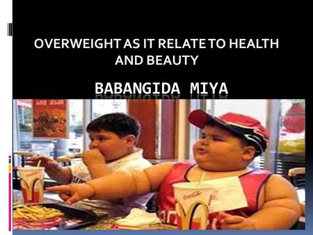 OVERWEIGHT AS IT RELATE TO HEALTH AND BEAUTY. What is overweight???? BMI.