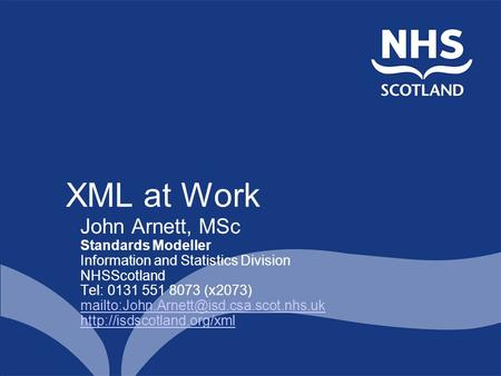 XML at Work John Arnett, MSc Standards Modeller Information and Statistics Division NHSScotland Tel: 0131 551 8073 (x2073)