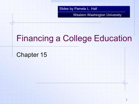 Slides by Pamela L. Hall Western Washington University 1 Financing a College Education Chapter 15.
