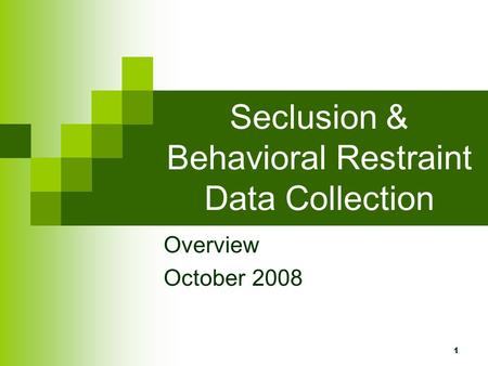 1 Seclusion & Behavioral Restraint Data Collection Overview October 2008.