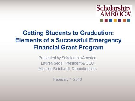 Getting Students to Graduation: Elements of a Successful Emergency Financial Grant Program Presented by Scholarship America Lauren Segal, President & CEO.