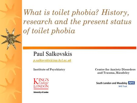 Paul Salkovskis Institute of Psychiatry Centre for Anxiety Disorders and Trauma, Maudsley Hospital What is toilet phobia? History,