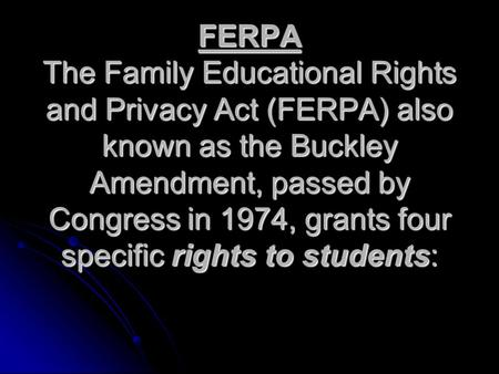 FERPA The Family Educational Rights and Privacy Act (FERPA) also known as the Buckley Amendment, passed by Congress in 1974, grants four specific rights.