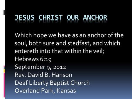 Which hope we have as an anchor of the soul, both sure and stedfast, and which entereth into that within the veil; Hebrews 6:19 September 9, 2012 Rev.