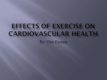 By: Tim Farren.  Can exercise be bad for you?  What are benefits of exercise to the Cardiovascular system?  How much should one exercise?