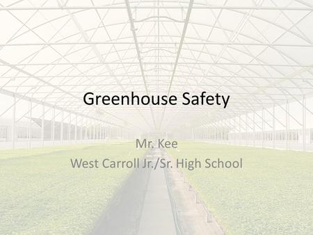 Greenhouse Safety Mr. Kee West Carroll Jr./Sr. High School.