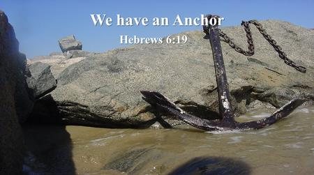 We have an Anchor Hebrews 6:19. Wise & Foolish builders  Therefore whoever hears these sayings of Mine, and does them, I will liken him to a wise man.