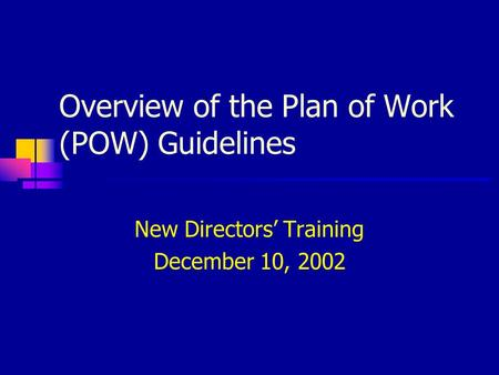 Overview of the Plan of Work (POW) Guidelines New Directors' Training December 10, 2002.