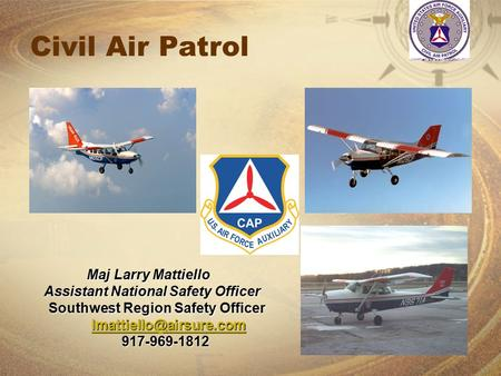 Civil Air Patrol Maj Larry Mattiello Assistant National Safety Officer Assistant National Safety Officer Southwest Region Safety Officer Southwest Region.