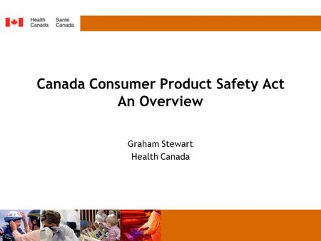 Canada Consumer Product Safety Act An Overview Graham Stewart Health Canada.
