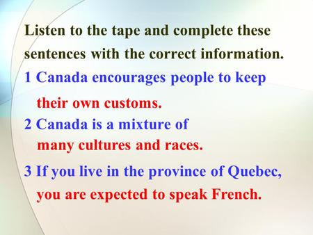 Listen to the tape and complete these sentences with the correct information. 1 Canada encourages people to keep 2 Canada is a mixture of 3 If you live.