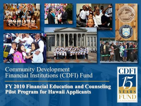 1 FY 2010 Financial Education and Counseling Pilot Program for Hawaii Applicants Community Development Financial Institutions (CDFI) Fund FY 2010 Financial.
