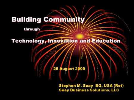 Building Community through Technology, Innovation and Education 25 August 2009 Stephen M. Seay BG, USA (Ret) Seay Business Solutions, LLC.