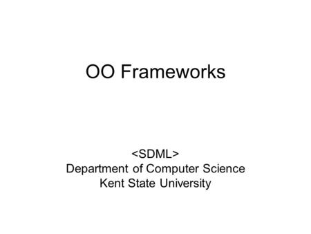 OO Frameworks Department of Computer Science Kent State University.