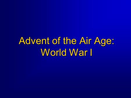 Advent of the Air Age: World War I. 2 Overview  How the airplane was employed during WWI  Condition of air service at the beginning of WWI  Beginnings.