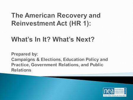 The American Recovery and Reinvestment Act (HR 1): What's In It? What's Next? Prepared by: Campaigns & Elections, Education Policy and Practice, Government.
