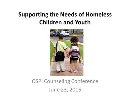 Supporting the Needs of Homeless Children and Youth OSPI Counseling Conference June 23, 2015.