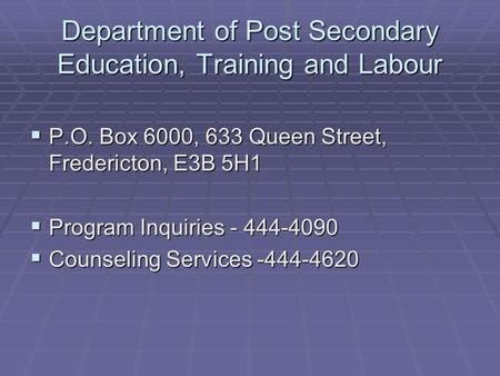 Department of Post Secondary Education, Training and Labour  P.O. Box 6000, 633 Queen Street, Fredericton, E3B 5H1  Program Inquiries - 444-4090  Counseling.