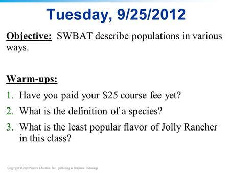 Copyright © 2008 Pearson Education, Inc., publishing as Benjamin Cummings Tuesday, 9/25/2012 Objective: SWBAT describe populations in various ways. Warm-ups: