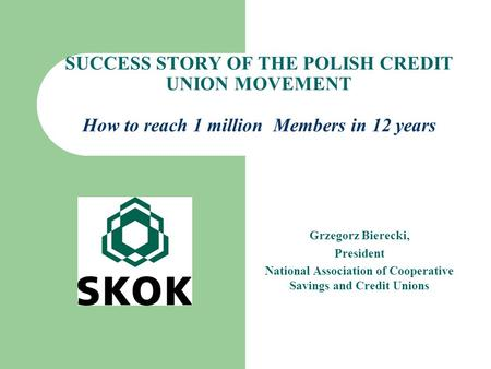 SUCCESS STORY OF THE POLISH CREDIT UNION MOVEMENT How to reach 1 million Members in 12 years Grzegorz Bierecki, President National Association of Cooperative.