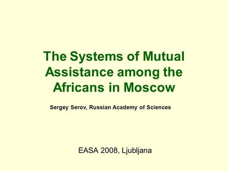 The Systems of Mutual Assistance among the Africans in Moscow EASA 2008, Ljubljana Sergey Serov, Russian Academy of Sciences.