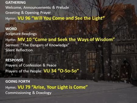 "GATHERING Welcome, Announcements & Prelude Greeting & Opening Prayer Hymn: VU 96 ""Will You Come and See the Light"" WORD Scripture Readings Hymn: MV 10."