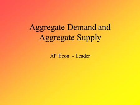 Aggregate Demand and Aggregate Supply AP Econ. - Leader.