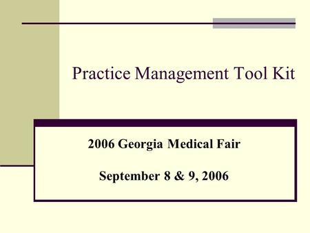 Practice Management Tool Kit 2006 Georgia Medical Fair September 8 & 9, 2006.