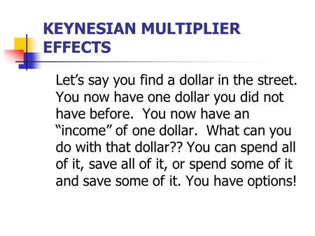"KEYNESIAN MULTIPLIER EFFECTS Let's say you find a dollar in the street. You now have one dollar you did not have before. You now have an ""income"" of one."