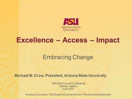 Excellence – Access – Impact Embracing Change Michael M. Crow, President, Arizona State University 16th EAN Annual Conference Galway, Ireland June 2007.