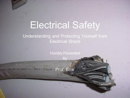 Electrical Safety Understanding and Protecting Yourself from Electrical Shock Humbly Presented By Prof. Bitar.