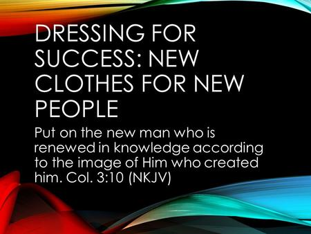 DRESSING FOR SUCCESS: NEW CLOTHES FOR NEW PEOPLE Put on the new man who is renewed in knowledge according to the image of Him who created him. Col. 3:10.