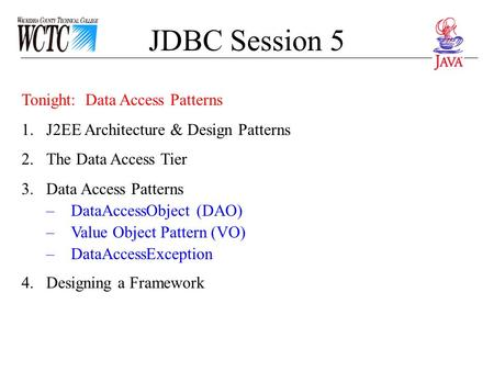 JDBC Session 5 Tonight: Data Access Patterns 1.J2EE Architecture & Design Patterns 2.The Data Access Tier 3.Data Access Patterns –DataAccessObject (DAO)