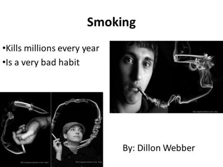 Smoking Kills millions every year Is a very bad habit By: Dillon Webber.