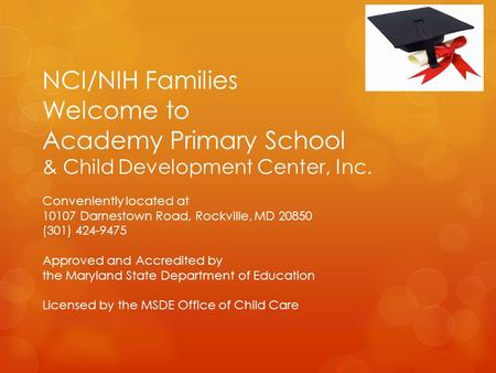 NCI/NIH Families Welcome to Academy Primary School & Child Development Center, Inc. Conveniently located at 10107 Darnestown Road, Rockville, MD 20850.